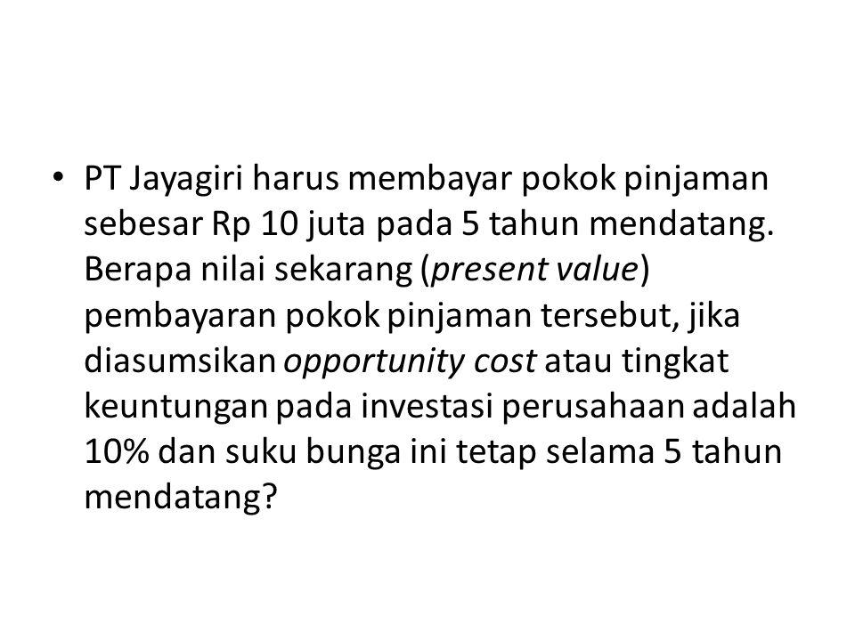 PT Jayagiri harus membayar pokok pinjaman sebesar Rp 10 juta pada 5 tahun mendatang. Berapa nilai sekarang (present value) pembayaran pokok pinjaman t