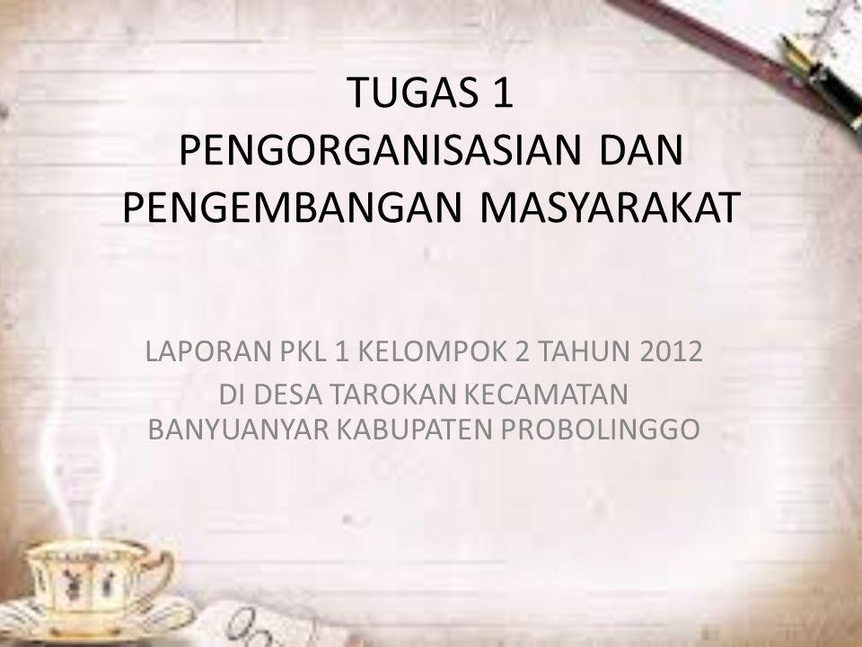 TUGAS 1 PENGORGANISASIAN DAN PENGEMBANGAN MASYARAKAT LAPORAN PKL 1 KELOMPOK 2 TAHUN 2012 DI DESA TAROKAN KECAMATAN BANYUANYAR KABUPATEN PROBOLINGGO