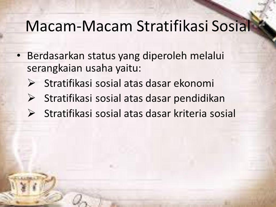 Macam-Macam Stratifikasi Sosial Berdasarkan status yang diperoleh melalui serangkaian usaha yaitu:  Stratifikasi sosial atas dasar ekonomi  Stratifikasi sosial atas dasar pendidikan  Stratifikasi sosial atas dasar kriteria sosial