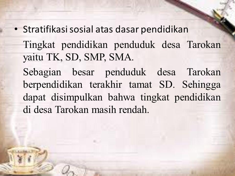 Stratifikasi sosial atas dasar pendidikan Tingkat pendidikan penduduk desa Tarokan yaitu TK, SD, SMP, SMA.