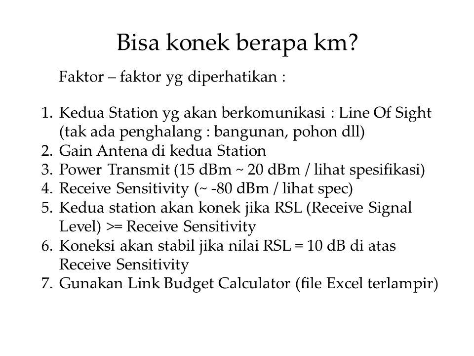 Bisa konek berapa km? 1.Kedua Station yg akan berkomunikasi : Line Of Sight (tak ada penghalang : bangunan, pohon dll) 2.Gain Antena di kedua Station