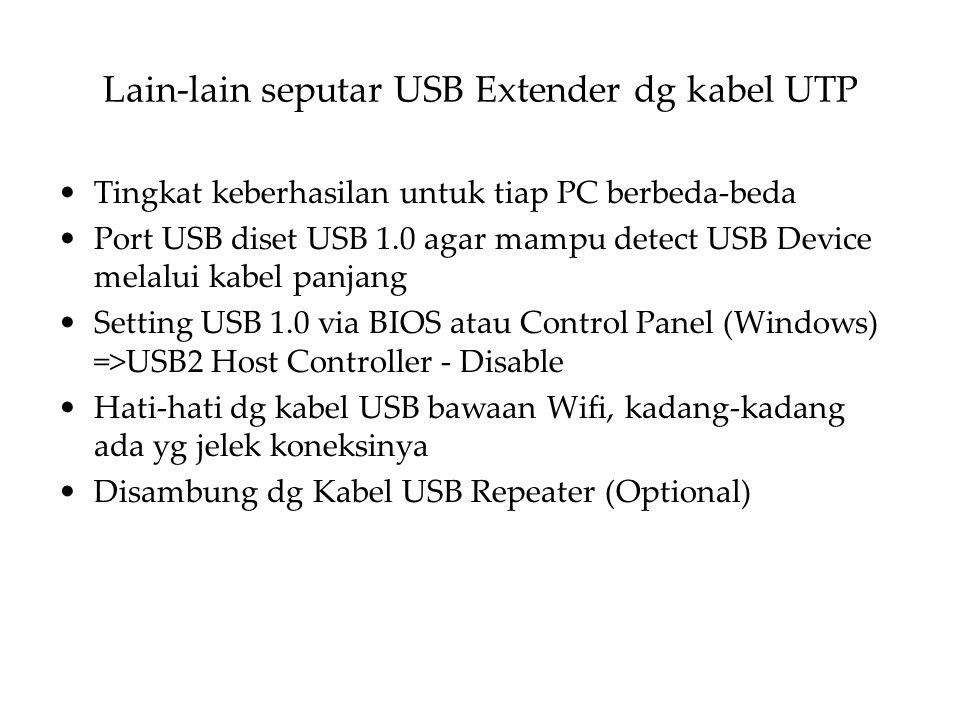 Lain-lain seputar USB Extender dg kabel UTP Tingkat keberhasilan untuk tiap PC berbeda-beda Port USB diset USB 1.0 agar mampu detect USB Device melalui kabel panjang Setting USB 1.0 via BIOS atau Control Panel (Windows) =>USB2 Host Controller - Disable Hati-hati dg kabel USB bawaan Wifi, kadang-kadang ada yg jelek koneksinya Disambung dg Kabel USB Repeater (Optional)