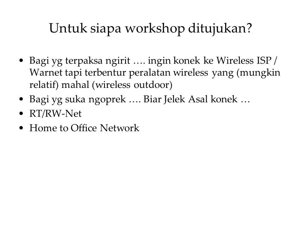 Untuk siapa workshop ditujukan? Bagi yg terpaksa ngirit …. ingin konek ke Wireless ISP / Warnet tapi terbentur peralatan wireless yang (mungkin relati