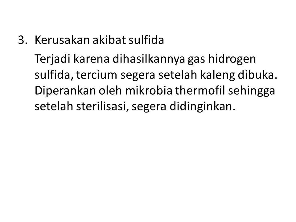3.Kerusakan akibat sulfida Terjadi karena dihasilkannya gas hidrogen sulfida, tercium segera setelah kaleng dibuka. Diperankan oleh mikrobia thermofil
