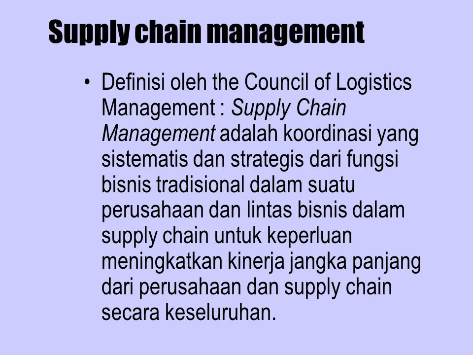 Supply chain management Definisi oleh the Council of Logistics Management : Supply Chain Management adalah koordinasi yang sistematis dan strategis da