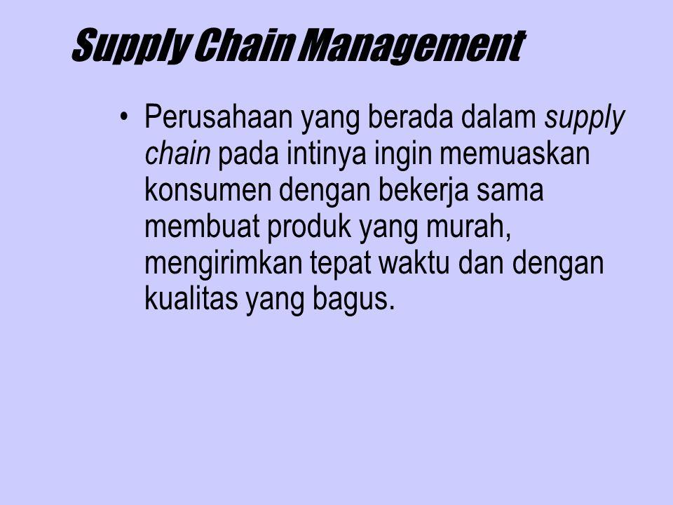 Supply Chain Management Perusahaan yang berada dalam supply chain pada intinya ingin memuaskan konsumen dengan bekerja sama membuat produk yang murah,