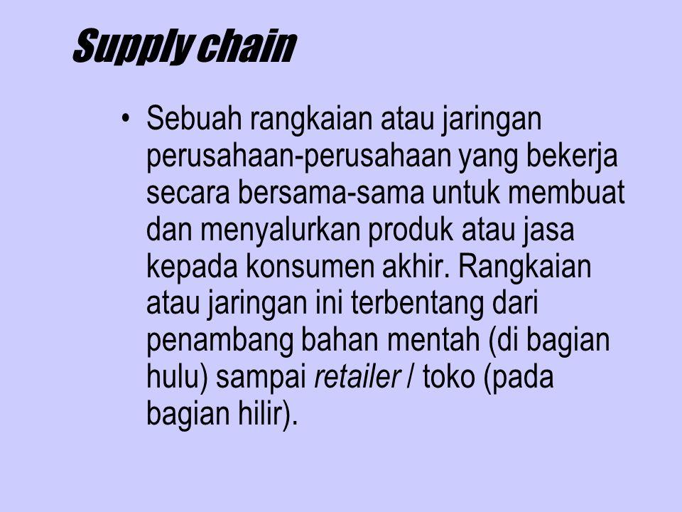 Supply chain Sebuah rangkaian atau jaringan perusahaan-perusahaan yang bekerja secara bersama-sama untuk membuat dan menyalurkan produk atau jasa kepa