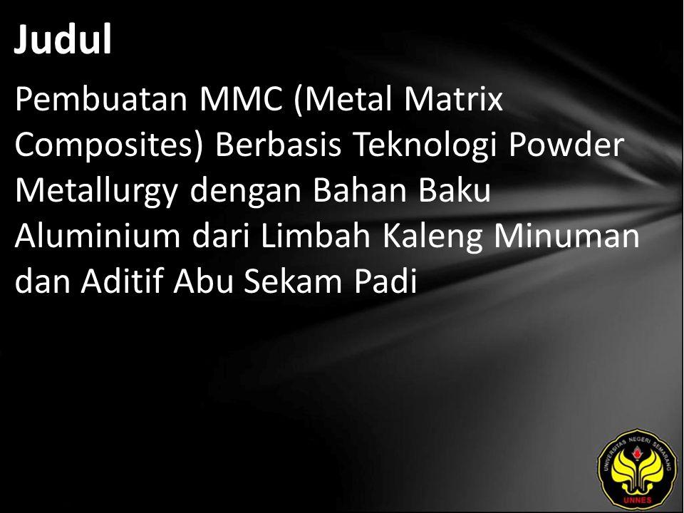 Judul Pembuatan MMC (Metal Matrix Composites) Berbasis Teknologi Powder Metallurgy dengan Bahan Baku Aluminium dari Limbah Kaleng Minuman dan Aditif A