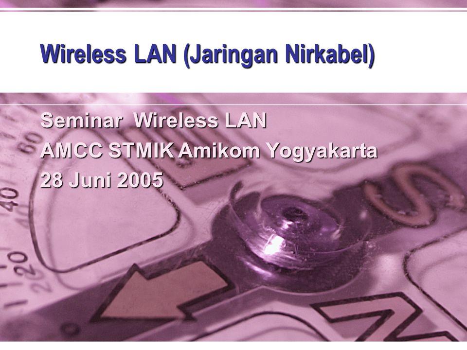 Wireless LAN (Jaringan Nirkabel) Seminar Wireless LAN AMCC STMIK Amikom Yogyakarta 28 Juni 2005