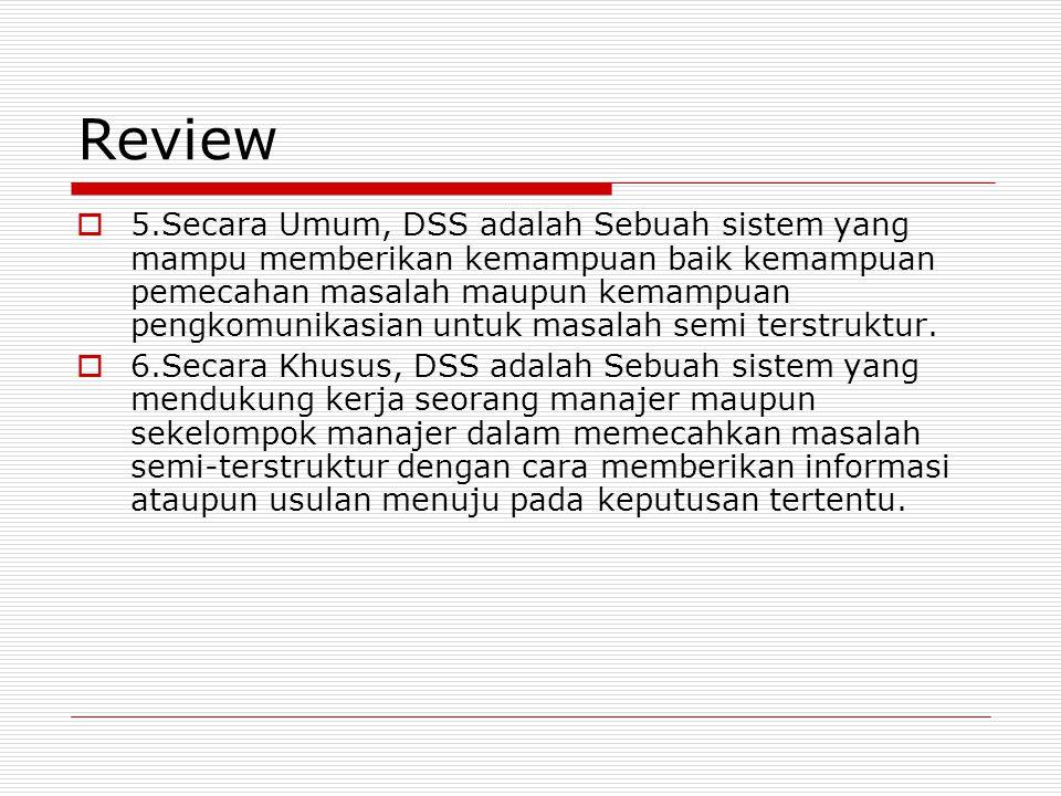 Review  5.Secara Umum, DSS adalah Sebuah sistem yang mampu memberikan kemampuan baik kemampuan pemecahan masalah maupun kemampuan pengkomunikasian untuk masalah semi terstruktur.