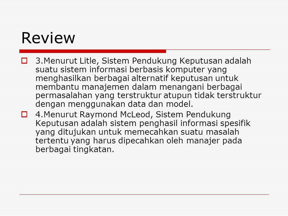 Review  3.Menurut Litle, Sistem Pendukung Keputusan adalah suatu sistem informasi berbasis komputer yang menghasilkan berbagai alternatif keputusan untuk membantu manajemen dalam menangani berbagai permasalahan yang terstruktur atupun tidak terstruktur dengan menggunakan data dan model.