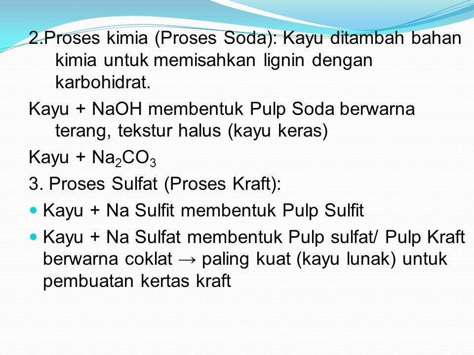 2.Proses kimia (Proses Soda): Kayu ditambah bahan kimia untuk memisahkan lignin dengan karbohidrat. Kayu + NaOH membentuk Pulp Soda berwarna terang, t