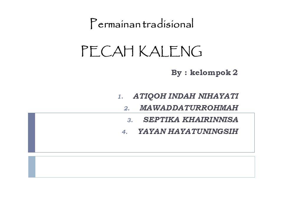 Permainan tradisional PECAH KALENG By : kelompok 2 1. ATIQOH INDAH NIHAYATI 2. MAWADDATURROHMAH 3. SEPTIKA KHAIRINNISA 4. YAYAN HAYATUNINGSIH