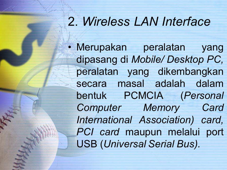 2. Wireless LAN Interface Merupakan peralatan yang dipasang di Mobile/ Desktop PC, peralatan yang dikembangkan secara masal adalah dalam bentuk PCMCIA