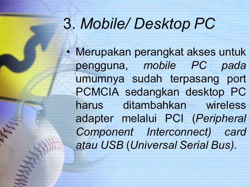 3. Mobile/ Desktop PC Merupakan perangkat akses untuk pengguna, mobile PC pada umumnya sudah terpasang port PCMCIA sedangkan desktop PC harus ditambah