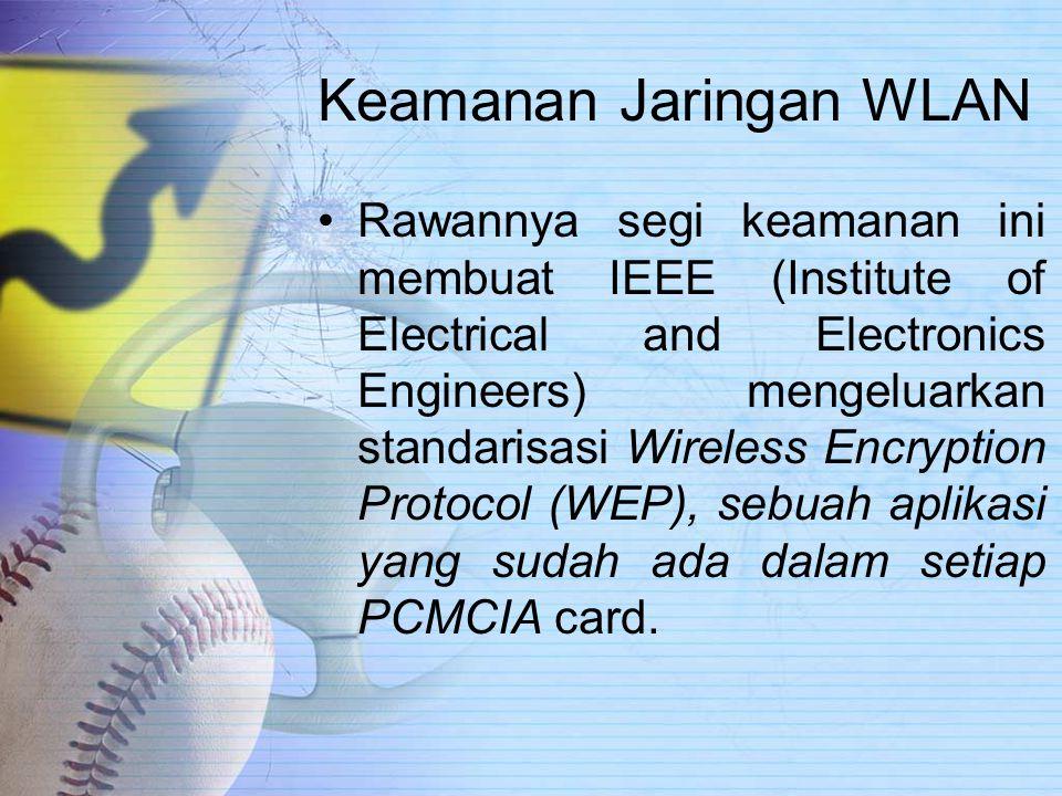 Keamanan Jaringan WLAN Rawannya segi keamanan ini membuat IEEE (Institute of Electrical and Electronics Engineers) mengeluarkan standarisasi Wireless Encryption Protocol (WEP), sebuah aplikasi yang sudah ada dalam setiap PCMCIA card.