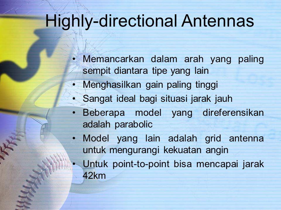 Highly-directional Antennas Memancarkan dalam arah yang paling sempit diantara tipe yang lain Menghasilkan gain paling tinggi Sangat ideal bagi situasi jarak jauh Beberapa model yang direferensikan adalah parabolic Model yang lain adalah grid antenna untuk mengurangi kekuatan angin Untuk point-to-point bisa mencapai jarak 42km