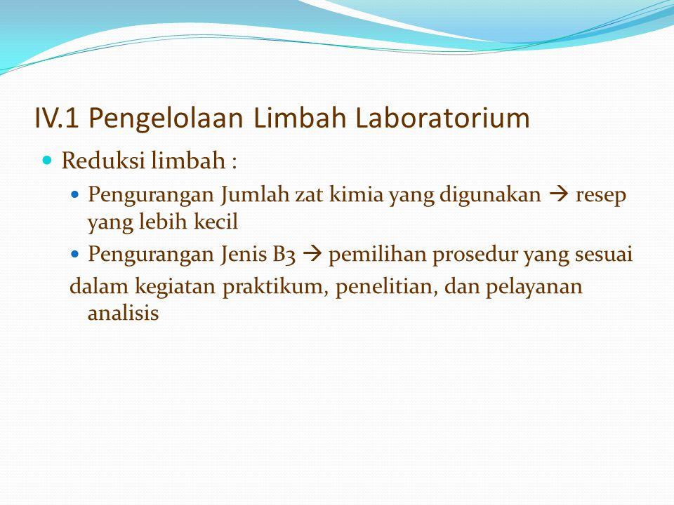 IV.1 Pengelolaan Limbah Laboratorium Reduksi limbah : Pengurangan Jumlah zat kimia yang digunakan  resep yang lebih kecil Pengurangan Jenis B3  pemi