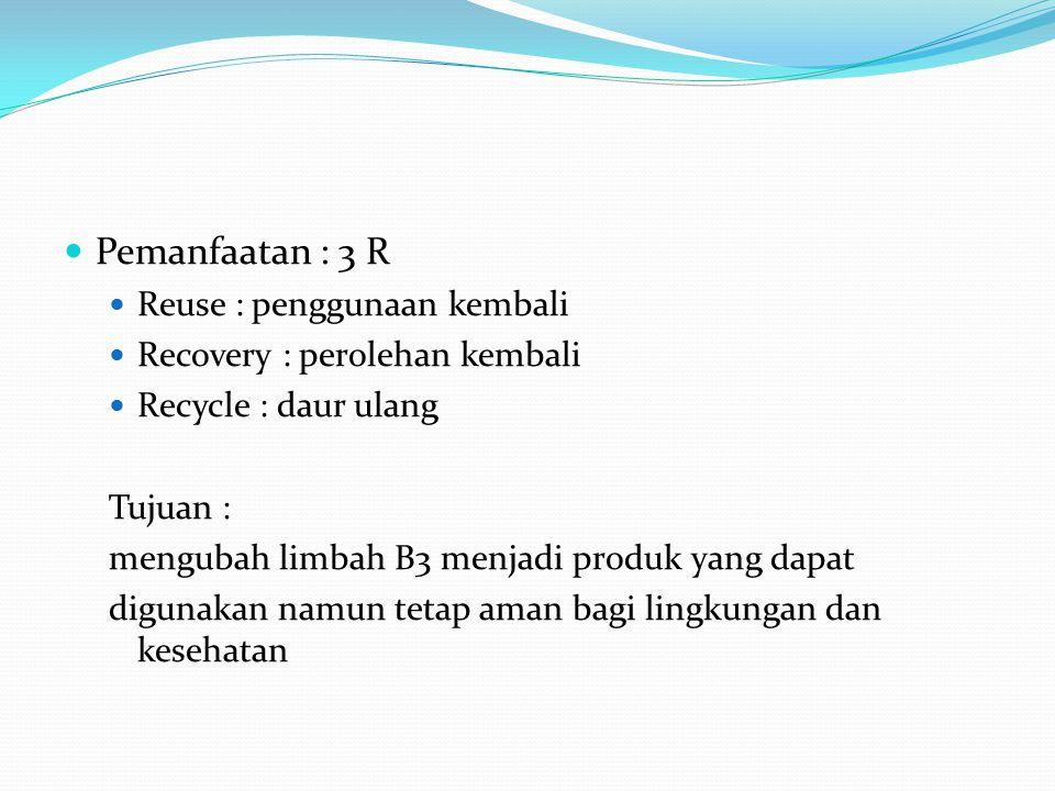 Pemanfaatan : 3 R Reuse : penggunaan kembali Recovery : perolehan kembali Recycle : daur ulang Tujuan : mengubah limbah B3 menjadi produk yang dapat d