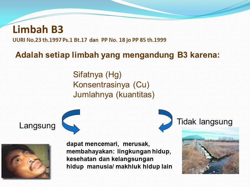 Limbah B3 UURI No.23 th.1997 Ps.1 Bt.17 dan PP No. 18 jo PP 85 th.1999 Sifatnya (Hg) Konsentrasinya (Cu) Jumlahnya (kuantitas) dapat mencemari, merusa