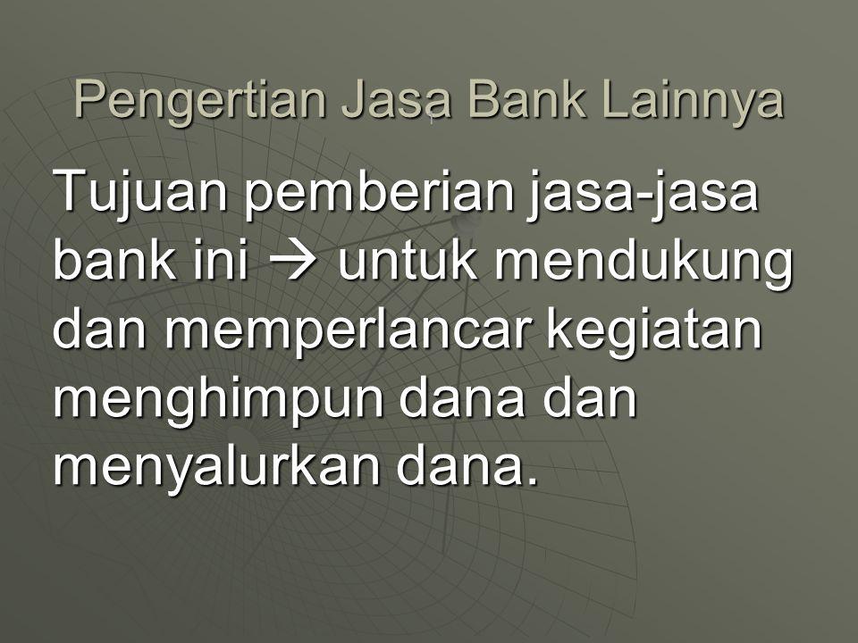 Pengertian Jasa Bank Lainnya Tujuan pemberian jasa-jasa bank ini  untuk mendukung dan memperlancar kegiatan menghimpun dana dan menyalurkan dana.