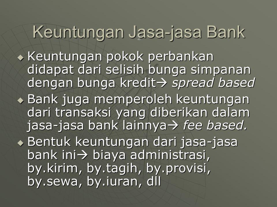 Keuntungan Jasa-jasa Bank  Keuntungan pokok perbankan didapat dari selisih bunga simpanan dengan bunga kredit  spread based  Bank juga memperoleh keuntungan dari transaksi yang diberikan dalam jasa-jasa bank lainnya  fee based.