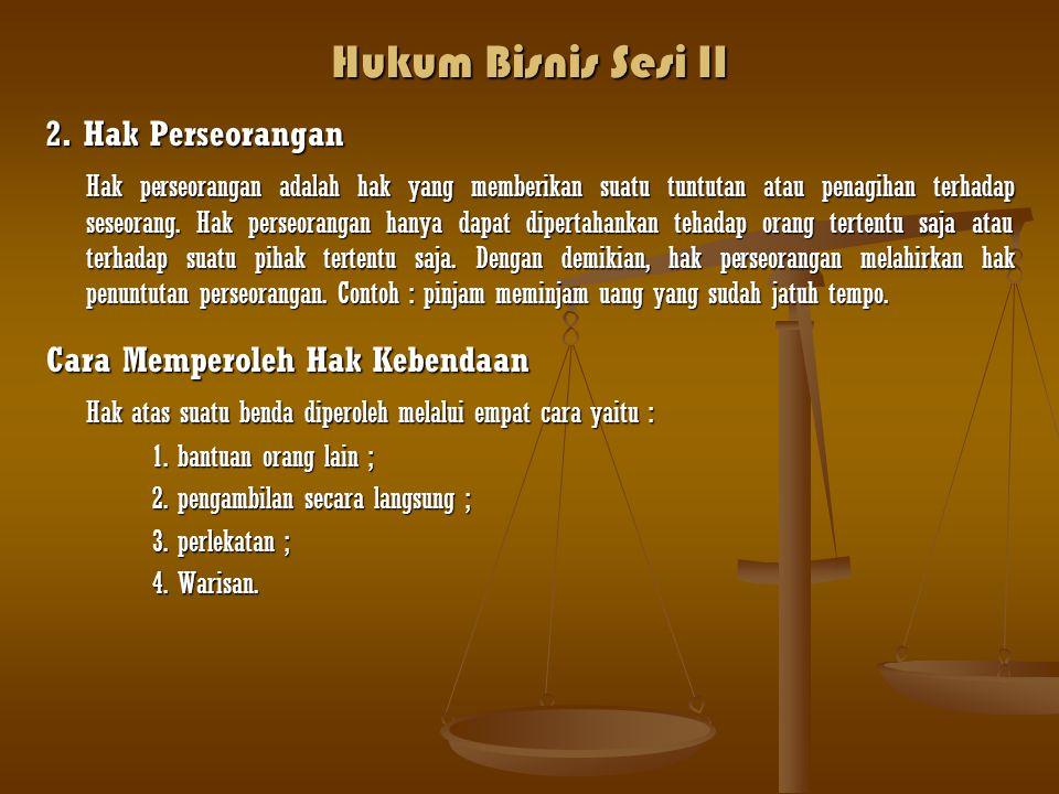Hukum Bisnis Sesi II 2. Hak Perseorangan Hak perseorangan adalah hak yang memberikan suatu tuntutan atau penagihan terhadap seseorang. Hak perseoranga