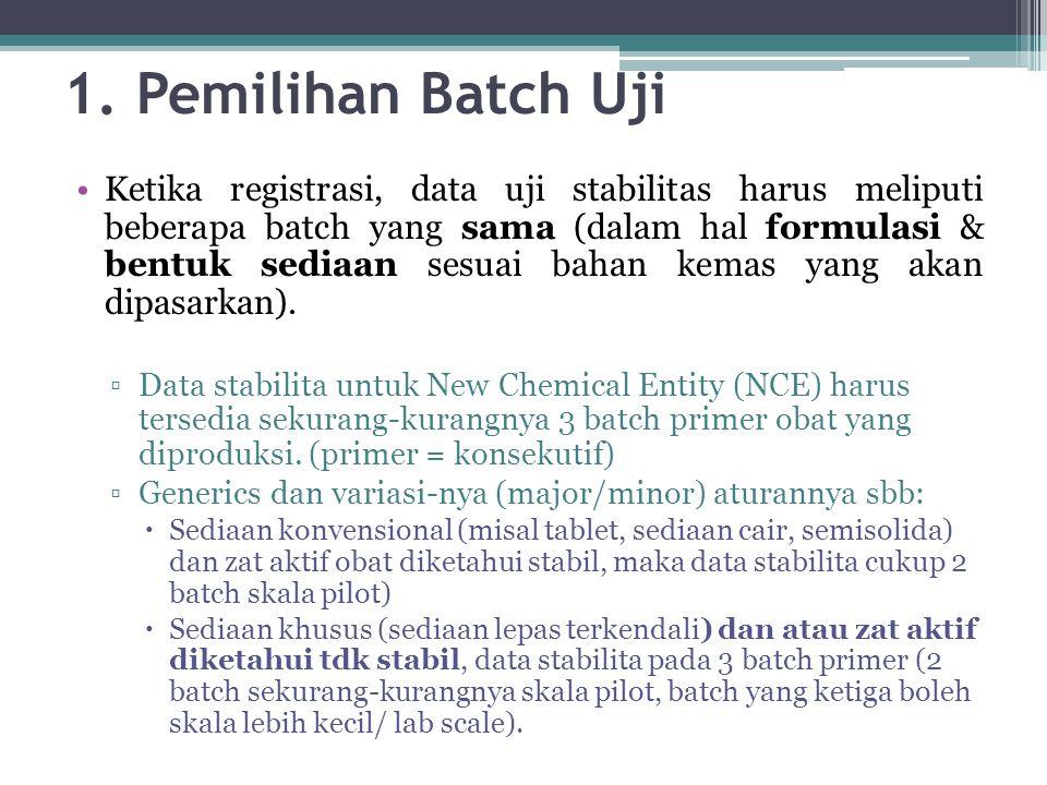 1. Pemilihan Batch Uji Ketika registrasi, data uji stabilitas harus meliputi beberapa batch yang sama (dalam hal formulasi & bentuk sediaan sesuai bah