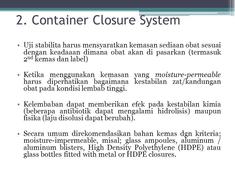 2. Container Closure System Uji stabilita harus mensyaratkan kemasan sediaan obat sesuai dengan keadaaan dimana obat akan di pasarkan (termasuk 2 nd k