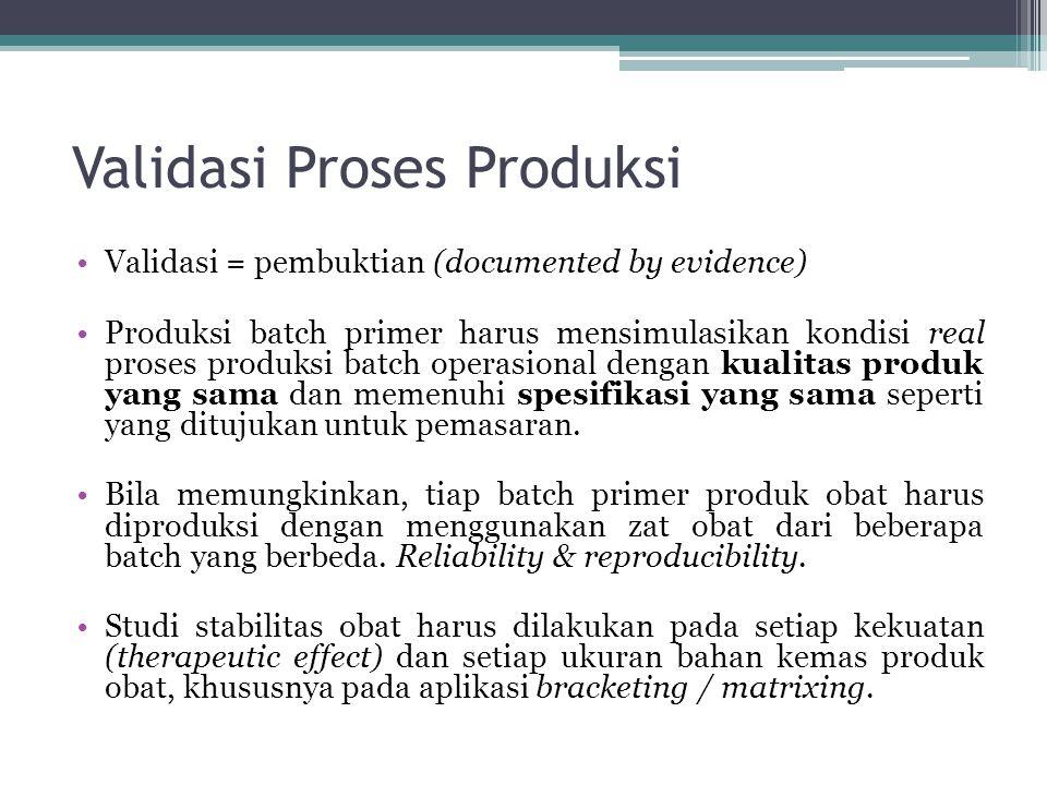 Validasi Proses Produksi Validasi = pembuktian (documented by evidence) Produksi batch primer harus mensimulasikan kondisi real proses produksi batch