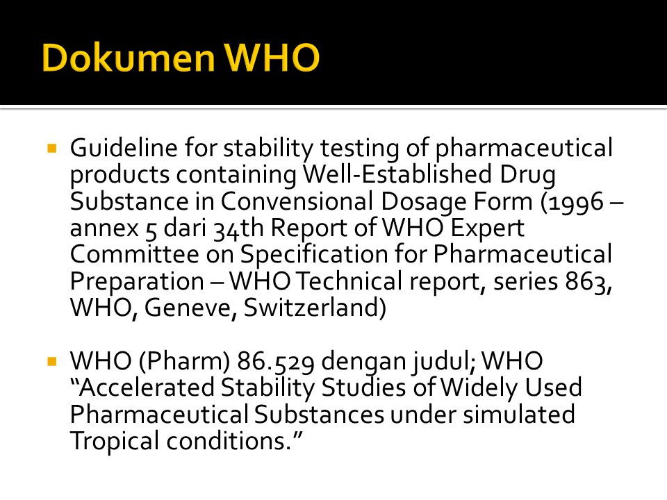  Guideline for stability testing of pharmaceutical products containing Well-Established Drug Substance in Convensional Dosage Form (1996 – annex 5 dari 34th Report of WHO Expert Committee on Specification for Pharmaceutical Preparation – WHO Technical report, series 863, WHO, Geneve, Switzerland)  WHO (Pharm) 86.529 dengan judul; WHO Accelerated Stability Studies of Widely Used Pharmaceutical Substances under simulated Tropical conditions.
