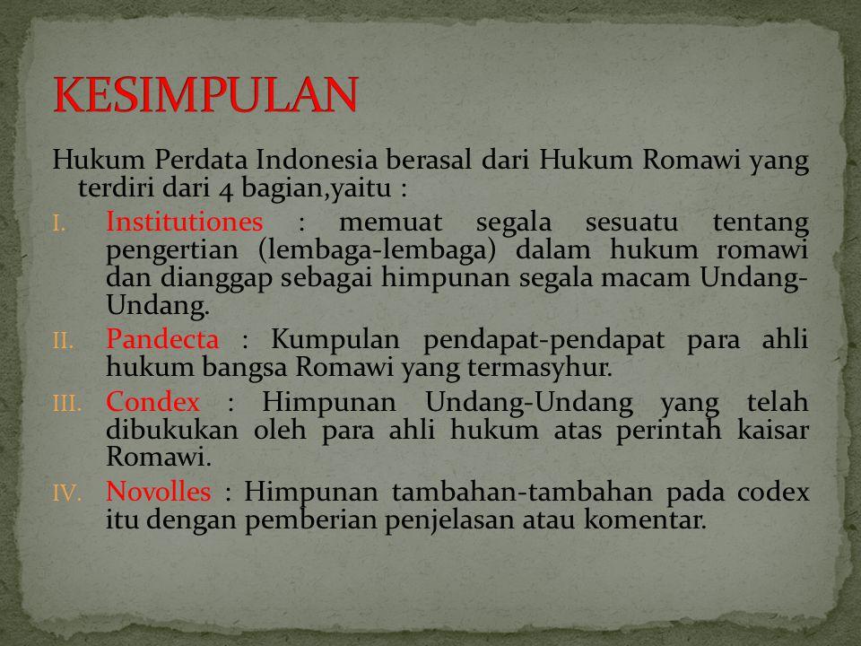Hukum Perdata Indonesia berasal dari Hukum Romawi yang terdiri dari 4 bagian,yaitu : I. Institutiones : memuat segala sesuatu tentang pengertian (lemb