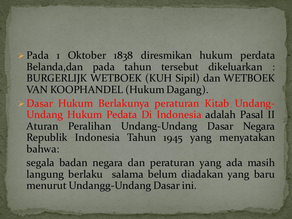  Pada 1 Oktober 1838 diresmikan hukum perdata Belanda,dan pada tahun tersebut dikeluarkan : BURGERLIJK WETBOEK (KUH Sipil) dan WETBOEK VAN KOOPHANDEL