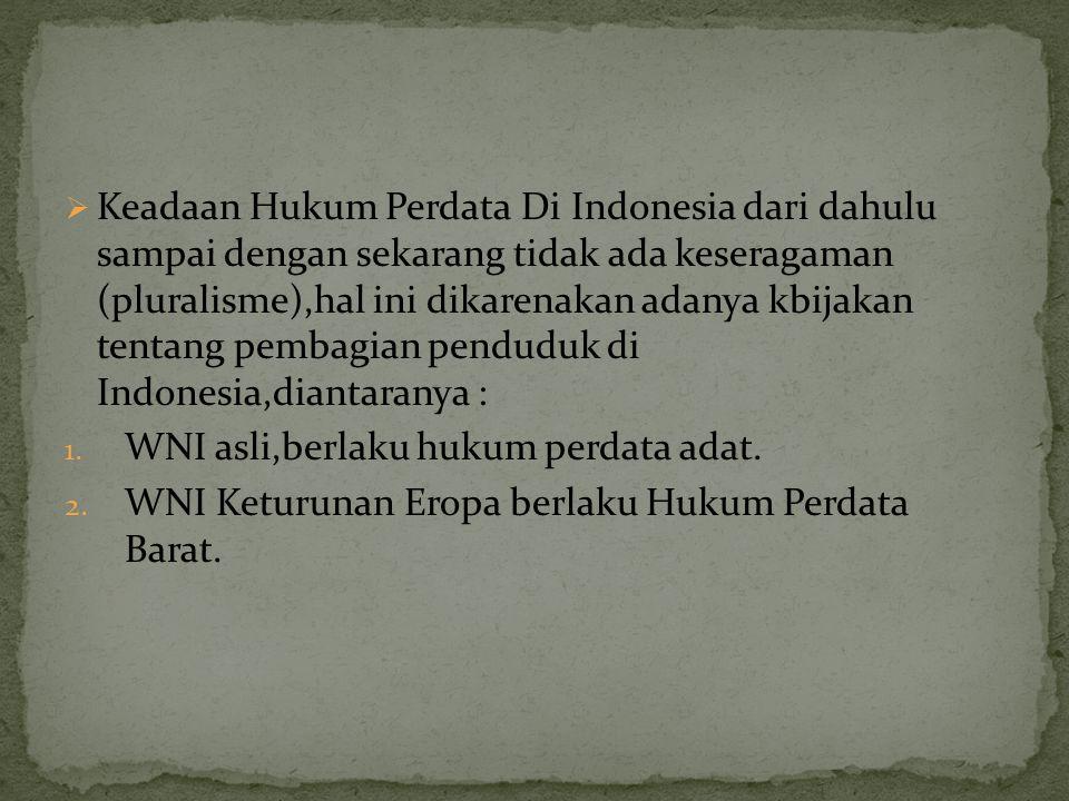  Keadaan Hukum Perdata Di Indonesia dari dahulu sampai dengan sekarang tidak ada keseragaman (pluralisme),hal ini dikarenakan adanya kbijakan tentang