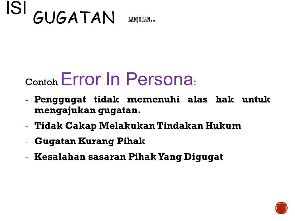 Contoh Error In Persona : - Penggugat tidak memenuhi alas hak untuk mengajukan gugatan. - Tidak Cakap Melakukan Tindakan Hukum - Gugatan Kurang Pihak