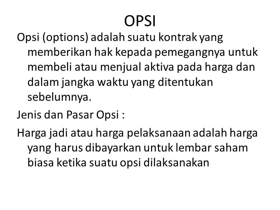 OPSI Opsi (options) adalah suatu kontrak yang memberikan hak kepada pemegangnya untuk membeli atau menjual aktiva pada harga dan dalam jangka waktu ya