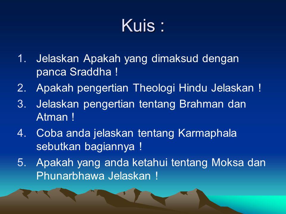 Kuis : 1.Jelaskan Apakah yang dimaksud dengan panca Sraddha ! 2.Apakah pengertian Theologi Hindu Jelaskan ! 3.Jelaskan pengertian tentang Brahman dan