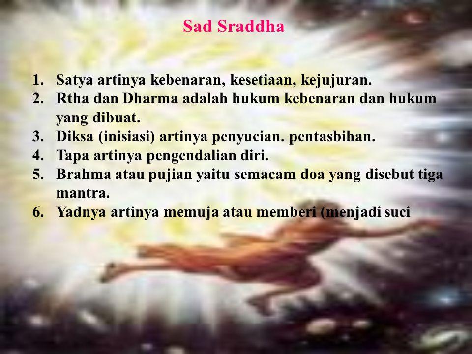 Sad Sraddha 1.Satya artinya kebenaran, kesetiaan, kejujuran. 2.Rtha dan Dharma adalah hukum kebenaran dan hukum yang dibuat. 3.Diksa (inisiasi) artiny