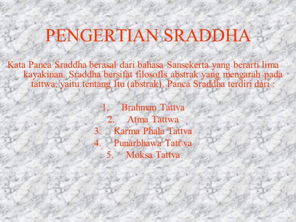 PENGERTIAN SRADDHA Kata Panca Sraddha berasal dari bahasa Sansekerta yang berarti lima kayakinan. Sraddha bersifat filosofls abstrak yang mengarah pad