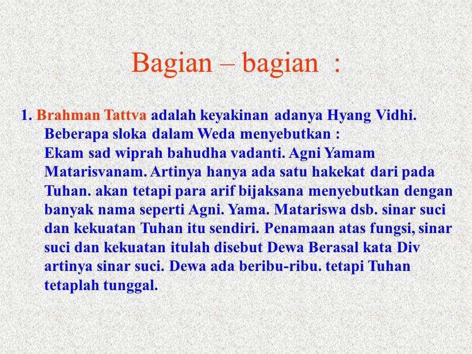 1. Brahman Tattva adalah keyakinan adanya Hyang Vidhi. Beberapa sloka dalam Weda menyebutkan : Ekam sad wiprah bahudha vadanti. Agni Yamam Matarisvana