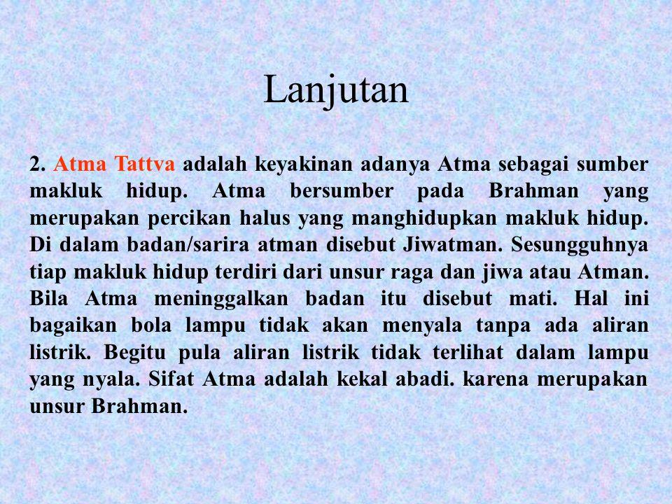 2. Atma Tattva adalah keyakinan adanya Atma sebagai sumber makluk hidup. Atma bersumber pada Brahman yang merupakan percikan halus yang manghidupkan m
