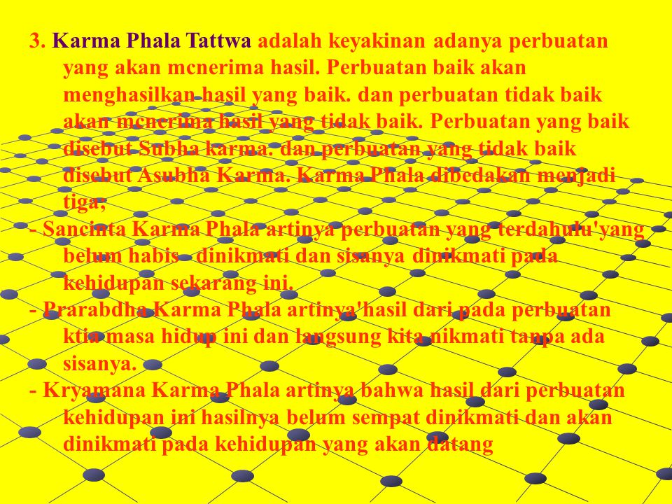 3. Karma Phala Tattwa adalah keyakinan adanya perbuatan yang akan mcnerima hasil. Perbuatan baik akan menghasilkan hasil yang baik. dan perbuatan tida