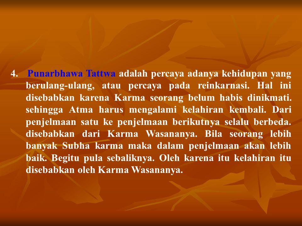 4. Punarbhawa Tattwa adalah percaya adanya kehidupan yang berulang-ulang, atau percaya pada reinkarnasi. Hal ini disebabkan karena Karma seorang belum