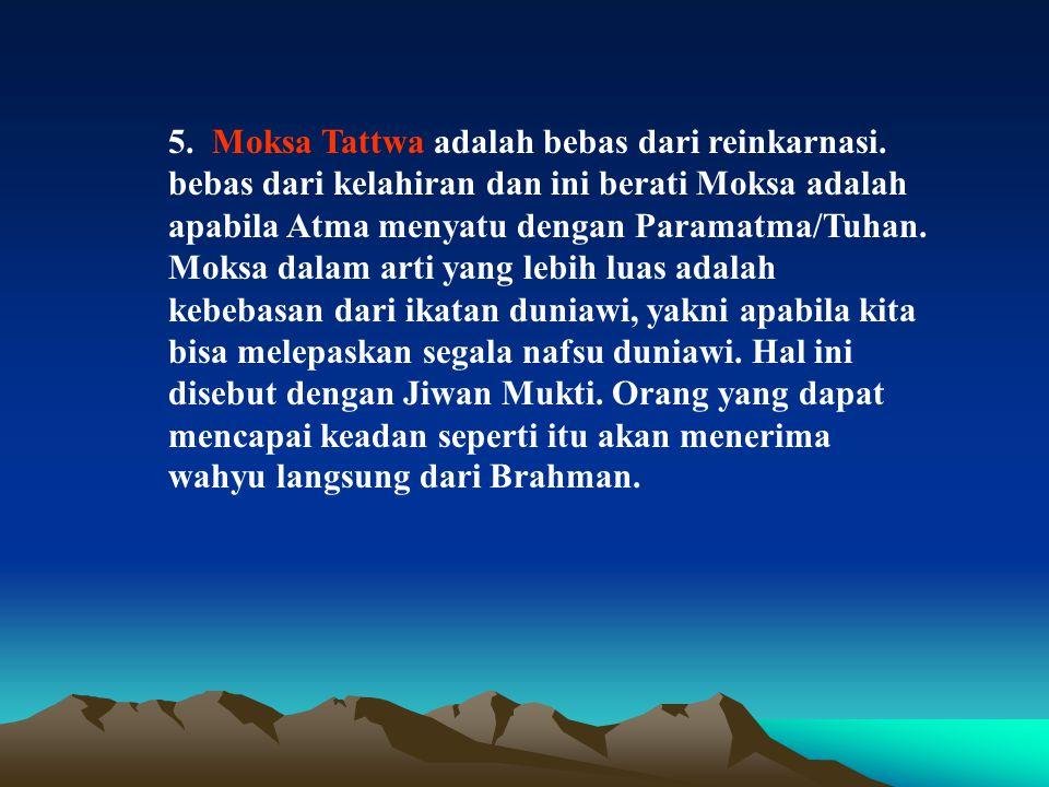 5. Moksa Tattwa adalah bebas dari reinkarnasi. bebas dari kelahiran dan ini berati Moksa adalah apabila Atma menyatu dengan Paramatma/Tuhan. Moksa dal