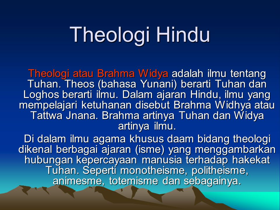 Theologi Hindu Theologi atau Brahma Widya adalah ilmu tentang Tuhan. Theos (bahasa Yunani) berarti Tuhan dan Loghos berarti ilmu. Dalam ajaran Hindu,
