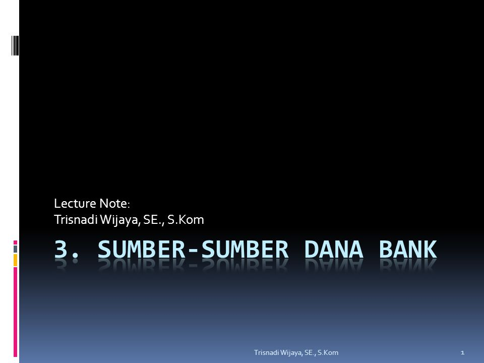 Sumber-Sumber Dana Bank  Sumber-sumber dana bank adalah usaha bank dalam menghimpun dana untuk membiayai operasinya.