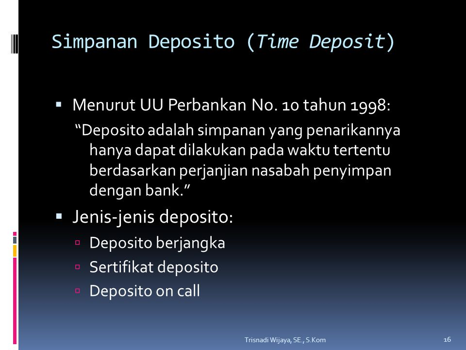 """Simpanan Deposito (Time Deposit)  Menurut UU Perbankan No. 10 tahun 1998: """"Deposito adalah simpanan yang penarikannya hanya dapat dilakukan pada wakt"""