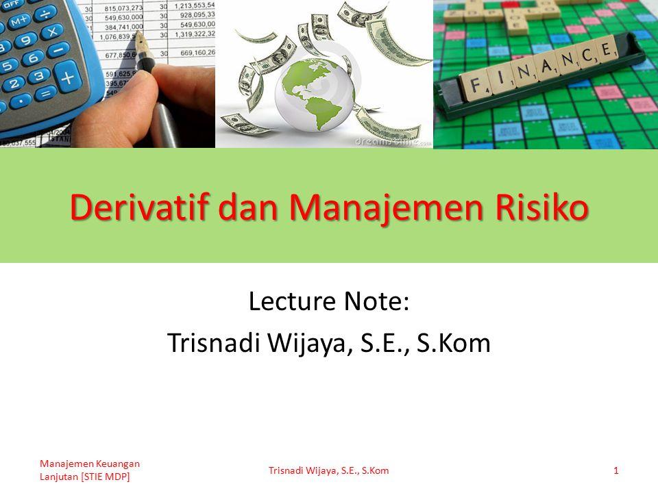 Derivatif dan Manajemen Risiko Lecture Note: Trisnadi Wijaya, S.E., S.Kom Manajemen Keuangan Lanjutan [STIE MDP] Trisnadi Wijaya, S.E., S.Kom1