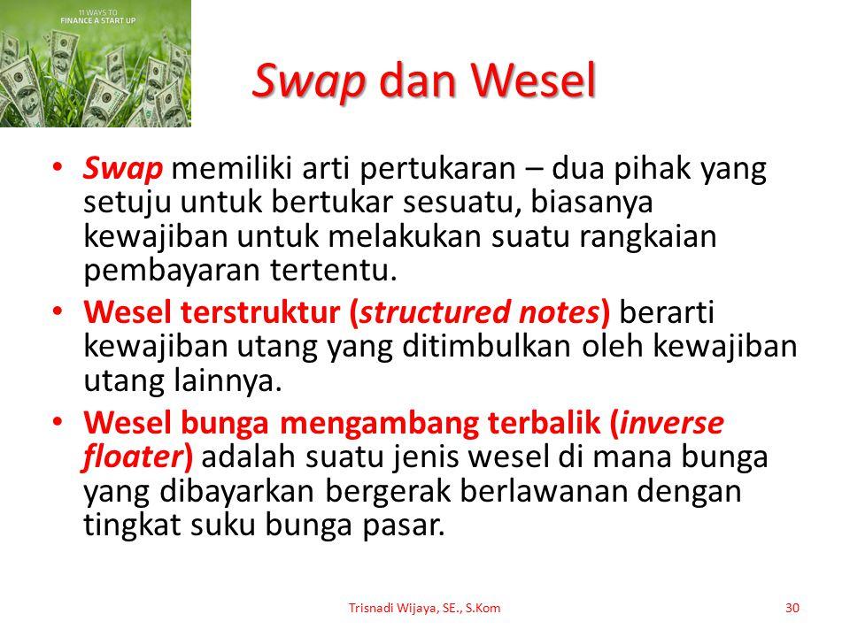 Swap dan Wesel Swap memiliki arti pertukaran – dua pihak yang setuju untuk bertukar sesuatu, biasanya kewajiban untuk melakukan suatu rangkaian pembay