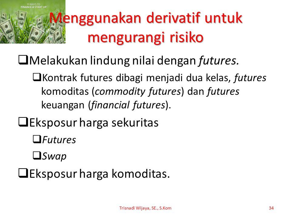 Menggunakan derivatif untuk mengurangi risiko  Melakukan lindung nilai dengan futures.  Kontrak futures dibagi menjadi dua kelas, futures komoditas